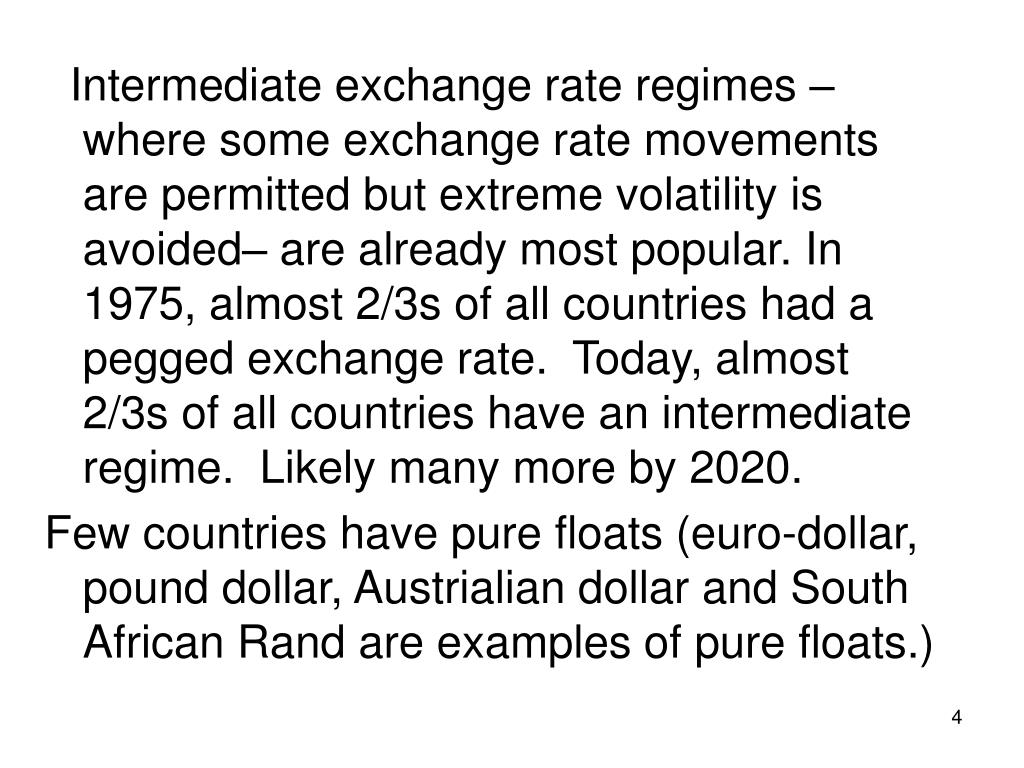 Intermediate exchange rate regimes – where some exchange rate movements are permitted but extreme volatility is avoided– are already most popular. In 1975, almost 2/3s of all countries had a pegged exchange rate.  Today, almost 2/3s of all countries have an intermediate regime.  Likely many more by 2020.