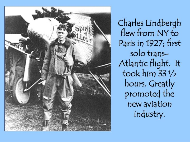 Charles Lindbergh flew from NY to Paris in 1927; first solo trans-Atlantic flight.  It took him 33 ½ hours. Greatly promoted the new aviation industry.