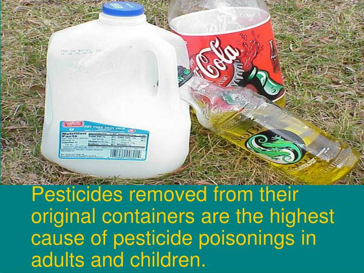 Pesticides removed from their original containers are the highest cause of pesticide poisonings in adults and children.