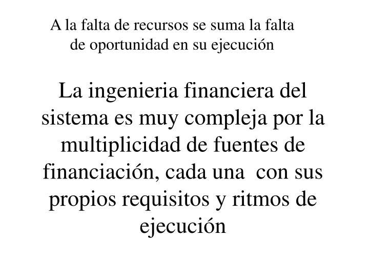 La ingenieria financiera del sistema es muy compleja por la multiplicidad de fuentes de financiación, cada una  con sus propios requisitos y ritmos de ejecución