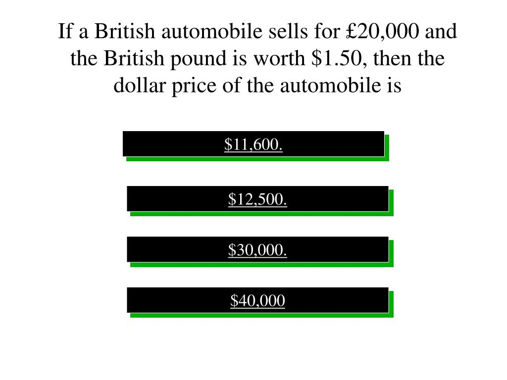 If a British automobile sells for £20,000 and the British pound is worth $1.50, then the dollar price of the automobile is
