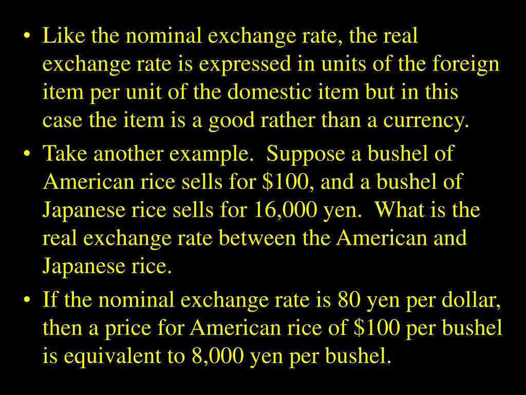 Like the nominal exchange rate, the real exchange rate is expressed in units of the foreign item per unit of the domestic item but in this case the item is a good rather than a currency.