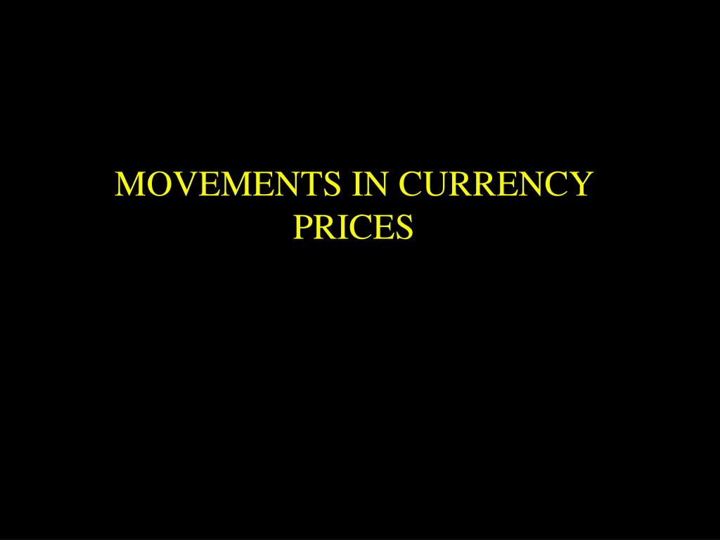MOVEMENTS IN CURRENCY PRICES