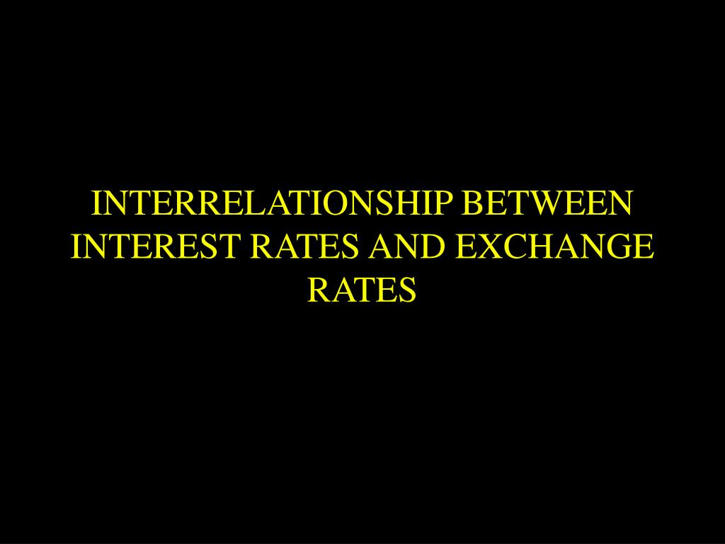 INTERRELATIONSHIP BETWEEN INTEREST RATES AND EXCHANGE RATES