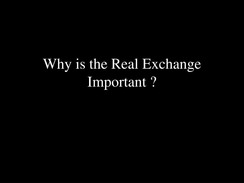 Why is the Real Exchange Important ?