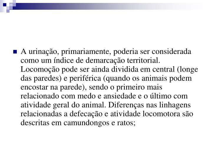 A urinação, primariamente, poderia ser considerada como um índice de demarcação territorial. Locomoção pode ser ainda dividida em central (longe das paredes) e periférica (quando os animais podem encostar na parede), sendo o primeiro mais relacionado com medo e ansiedade e o último com atividade geral do animal. Diferenças nas linhagens relacionadas a defecação e atividade locomotora são descritas em camundongos e ratos;