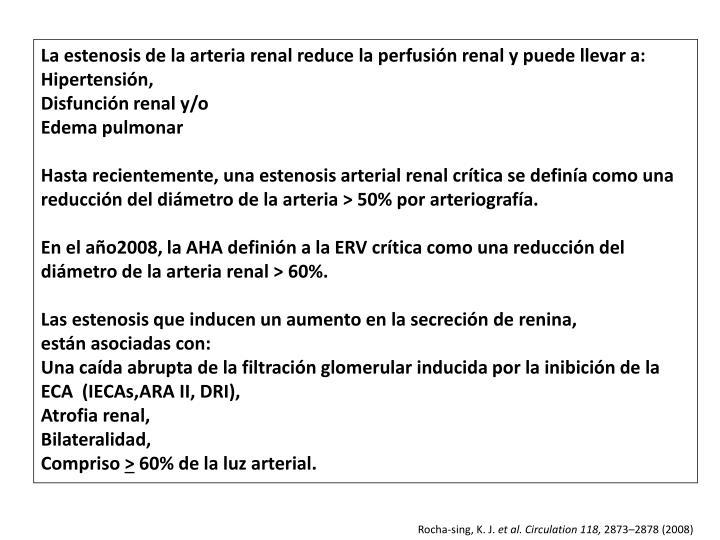 La estenosis de la arteria renal reduce la perfusión renal y puede llevar a: Hipertensión,