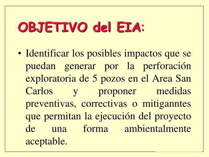 Identificar los posibles impactos que se puedan generar por la perforación exploratoria de 5 pozos en el Area San Carlos y proponer medidas preventivas, correctivas o mitiganntes que permitan la ejecución del proyecto de una forma ambientalmente aceptable.