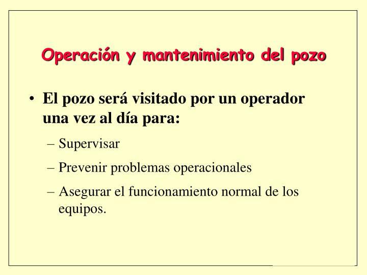 El pozo será visitado por un operador una vez al día para: