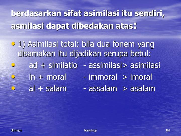 berdasarkan sifat asimilasi itu sendiri, asmilasi dapat dibedakan atas