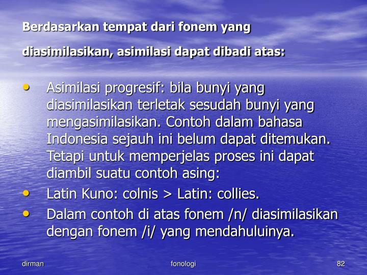 Berdasarkan tempat dari fonem yang diasimilasikan, asimilasi dapat dibadi atas: