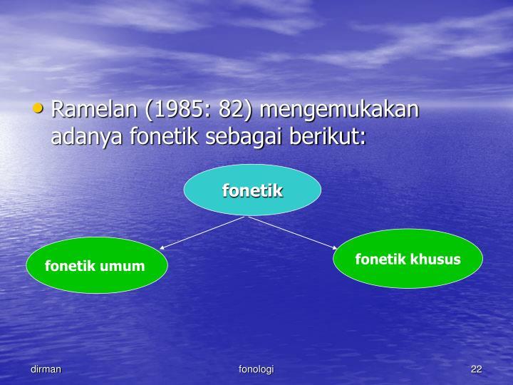 Ramelan (1985: 82) mengemukakan adanya fonetik sebagai berikut: