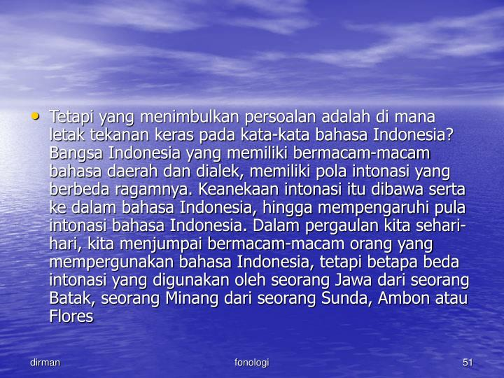 Tetapi yang menimbulkan persoalan adalah di mana letak tekanan keras pada kata-kata bahasa Indonesia? Bangsa Indonesia yang memiliki bermacam-macam bahasa daerah dan dialek, memiliki pola intonasi yang berbeda ragamnya. Keanekaan intonasi itu dibawa serta ke dalam bahasa Indonesia, hingga mempengaruhi pula intonasi bahasa Indonesia. Dalam pergaulan kita sehari-hari, kita menjumpai bermacam-macam orang yang mempergunakan bahasa Indonesia, tetapi betapa beda intonasi yang digunakan oleh seorang Jawa dari seorang Batak, seorang Minang dari seorang Sunda, Ambon atau Flores