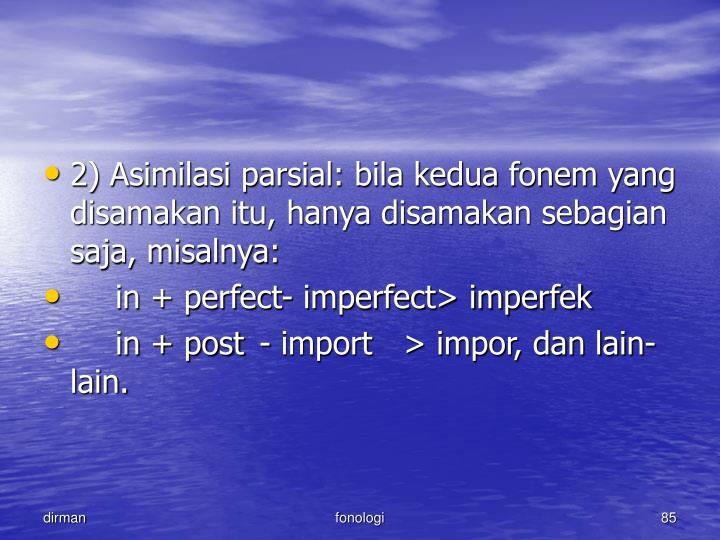 2) Asimilasi parsial: bila kedua fonem yang disamakan itu, hanya disamakan sebagian saja, misalnya: