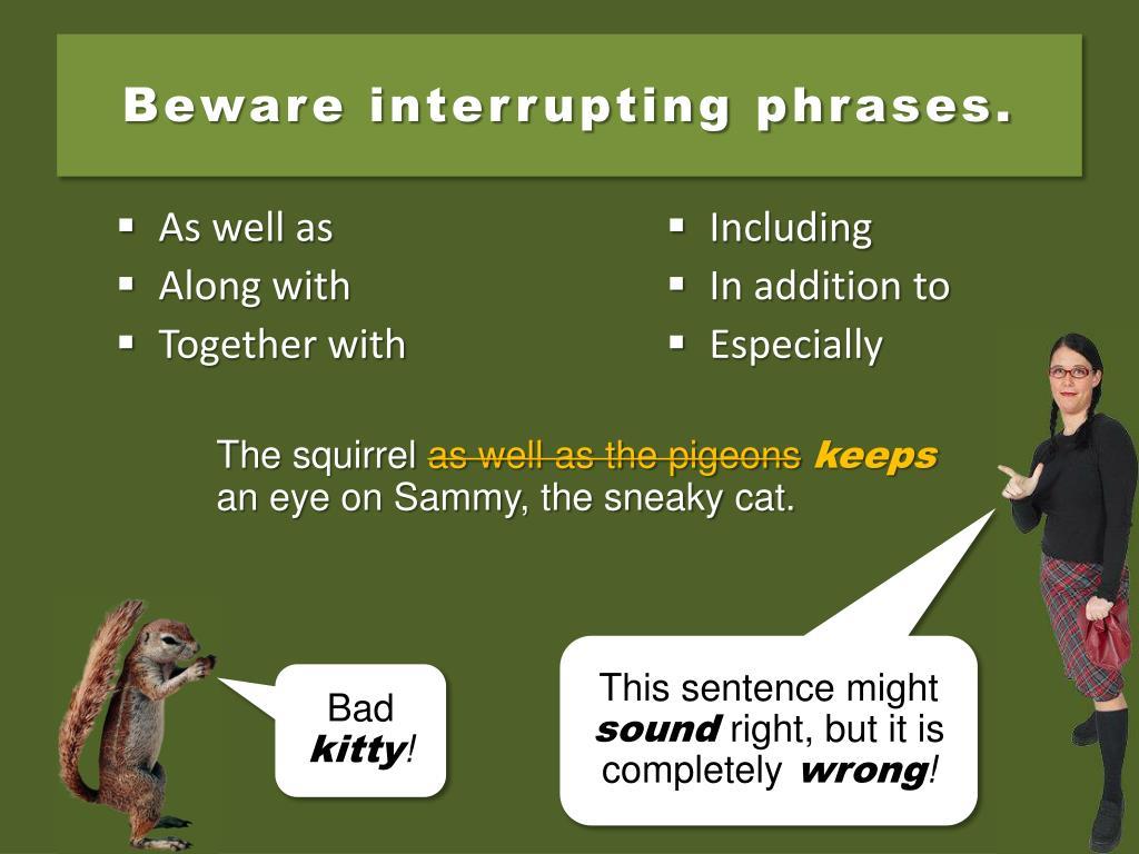 Beware interrupting phrases.