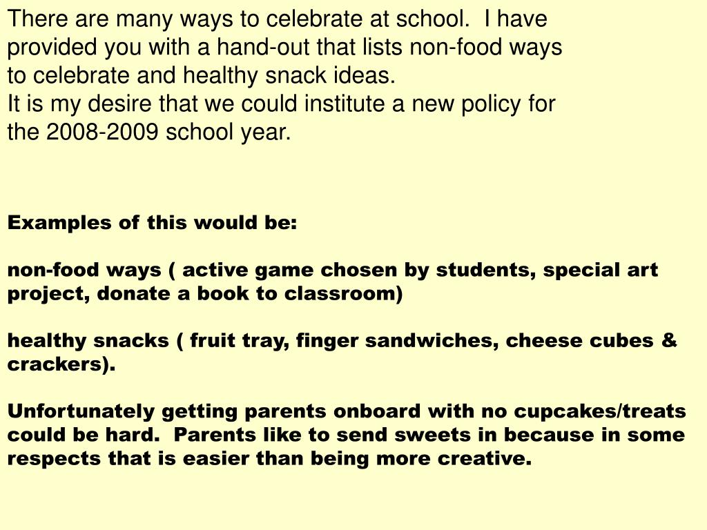 There are many ways to celebrate at school.  I have provided you with a hand-out that lists non-food ways to celebrate and healthy snack ideas.