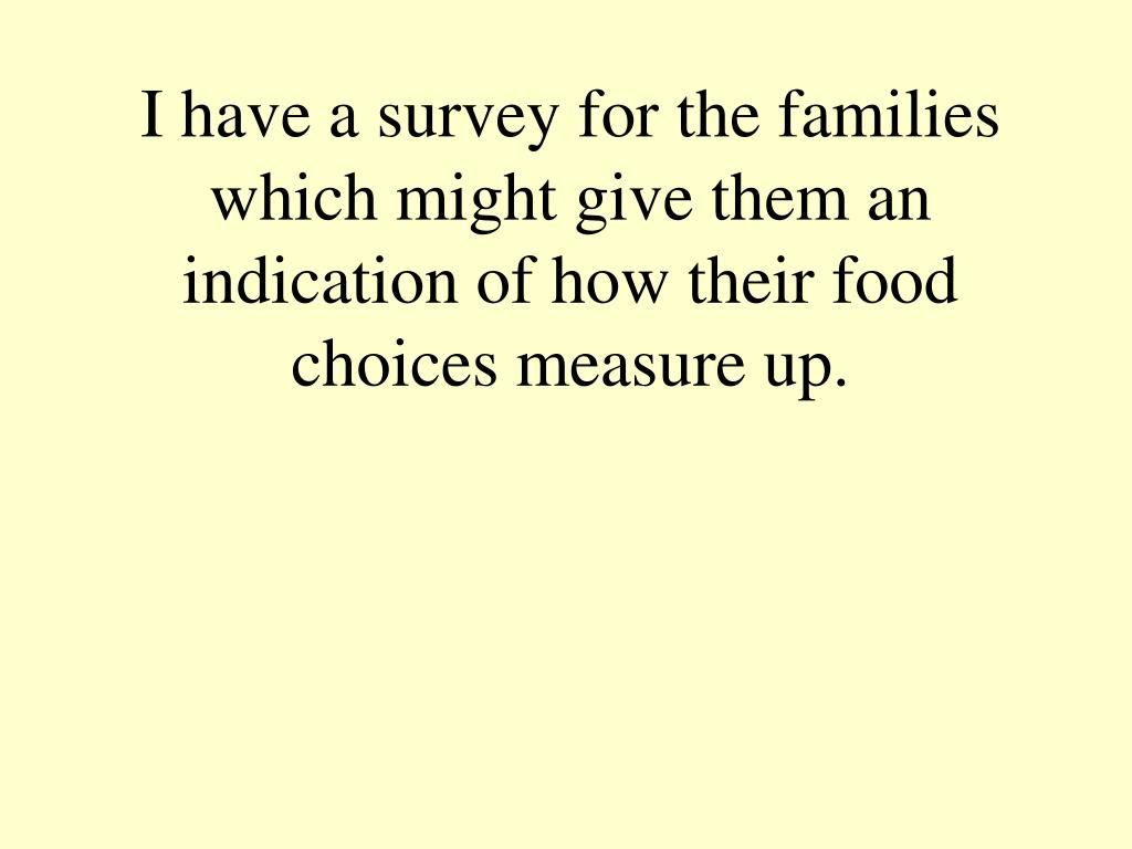I have a survey for the families which might give them an indication of how their food choices measure up.