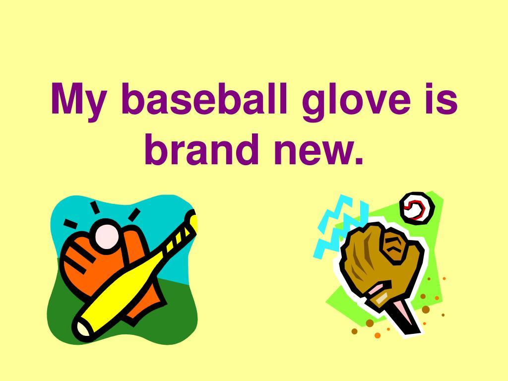 My baseball glove is brand new.