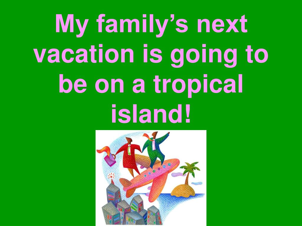 My family's next vacation is going to be on a tropical island!
