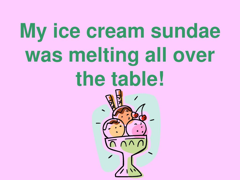 My ice cream sundae was melting all over the table!
