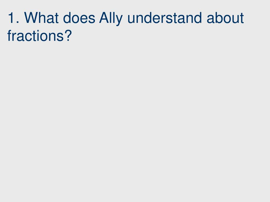 1. What does Ally understand about fractions?