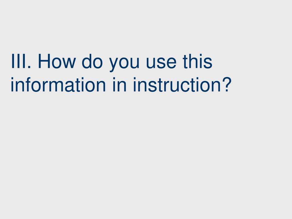 III. How do you use this information in instruction?