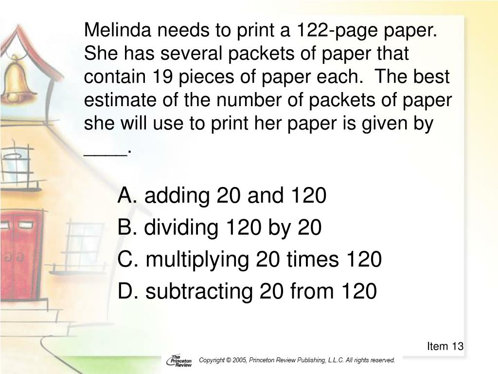 Melinda needs to print a 122-page paper.  She has several packets of paper that contain 19 pieces of paper each.  The best estimate of the number of packets of paper she will use to print her paper is given by ____.
