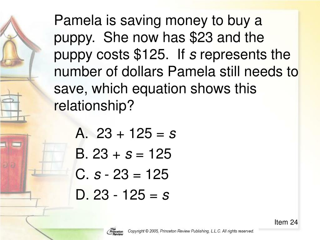 Pamela is saving money to buy a puppy.  She now has $23 and the puppy costs $125.  If
