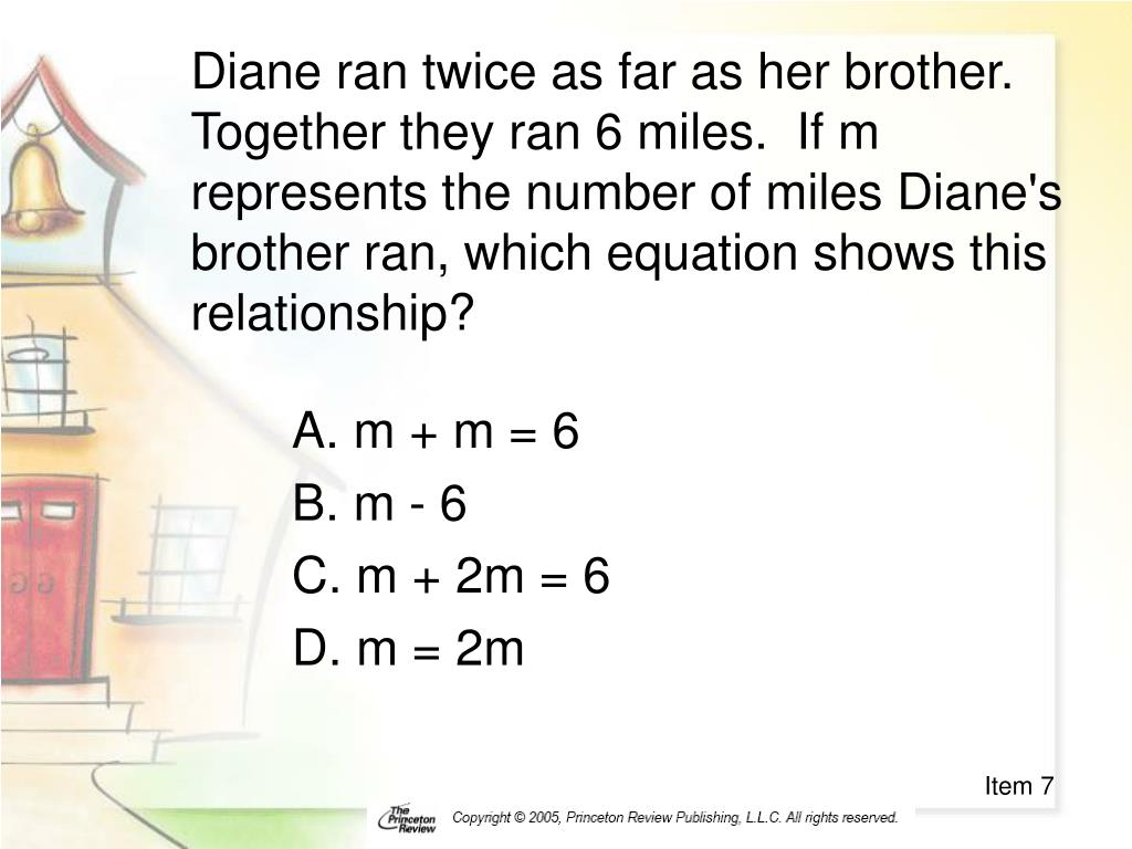 Diane ran twice as far as her brother.  Together they ran 6 miles.  If m represents the number of miles Diane's brother ran, which equation shows this relationship?