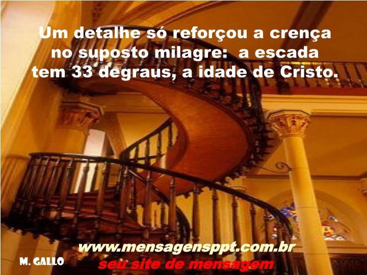 Um detalhe só reforçou a crença no suposto milagre:  a escada tem 33 degraus, a idade de Cristo.
