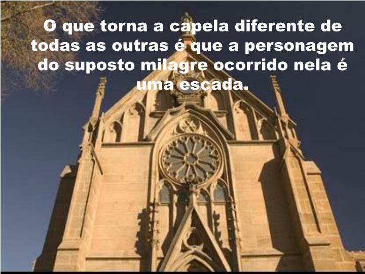 O que torna a capela diferente de todas as outras é que a personagem do suposto milagre ocorrido nela é uma escada.