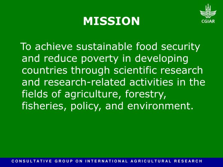 To achieve sustainable food security and reduce poverty in developing countries through scientific research and research-related activities in the fields of agriculture, forestry, fisheries, policy, and environment.
