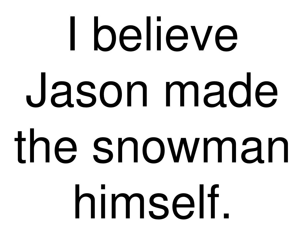 I believe Jason made the snowman himself.