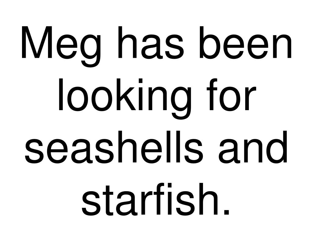 Meg has been looking for seashells and starfish.
