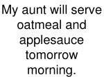 my aunt will serve oatmeal and applesauce tomorrow morning