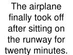 the airplane finally took off after sitting on the runway for twenty minutes