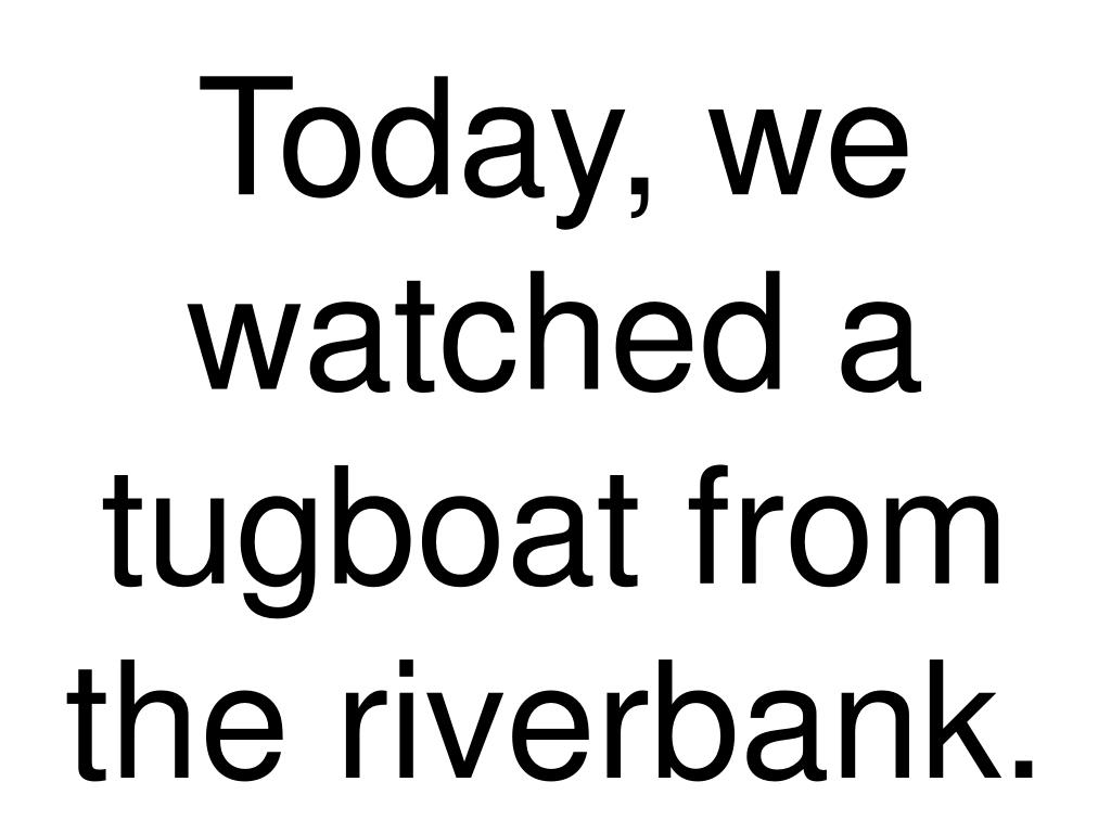 Today, we watched a tugboat from the riverbank.