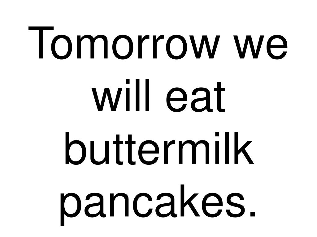 Tomorrow we will eat buttermilk pancakes.