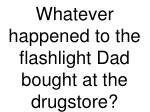 whatever happened to the flashlight dad bought at the drugstore