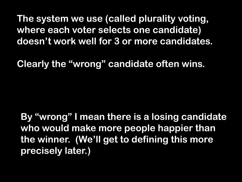 The system we use (called plurality voting, where each voter selects one candidate) doesn't work well for 3 or more candidates.