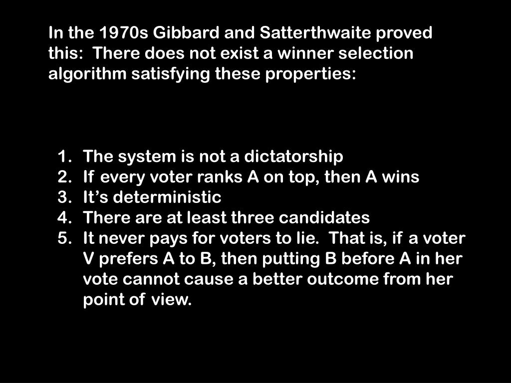 In the 1970s Gibbard and Satterthwaite proved this:  There does not exist a winner selection algorithm satisfying these properties: