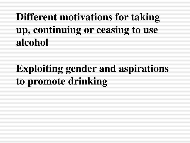Different motivations for taking up, continuing or ceasing to use alcohol