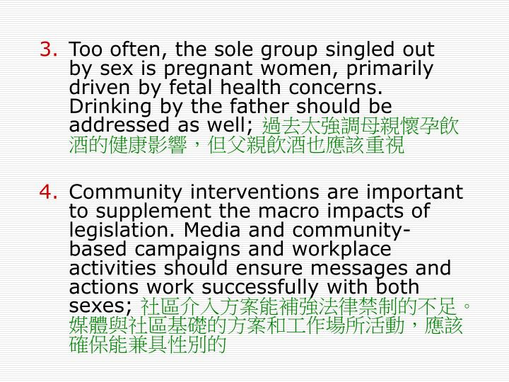 Too often, the sole group singled out by sex is pregnant women, primarily driven by fetal health concerns. Drinking by the father should be addressed as well;