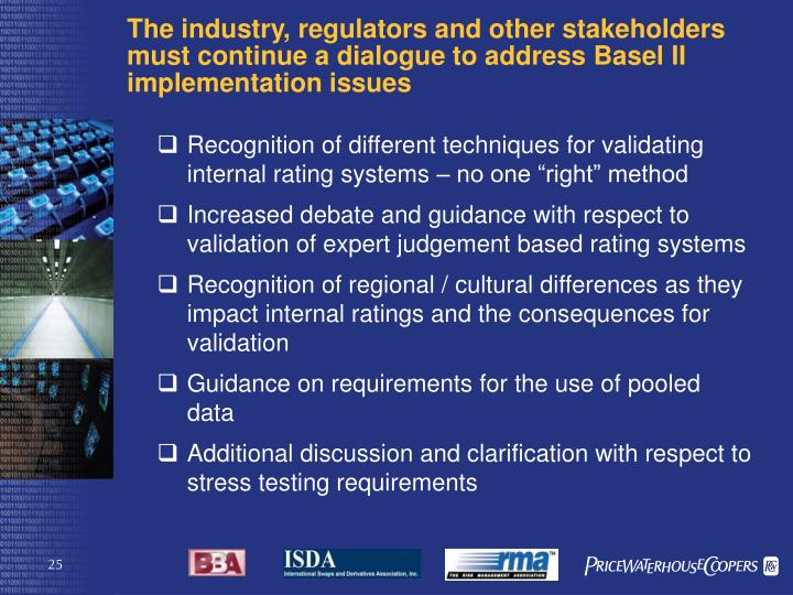 The industry, regulators and other stakeholders  must continue a dialogue to address Basel II implementation issues