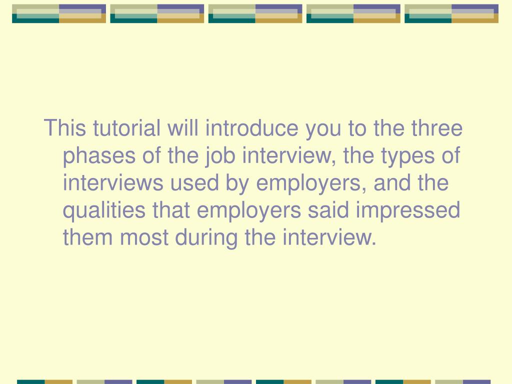 This tutorial will introduce you to the three phases of the job interview, the types of interviews used by employers, and the qualities that employers said impressed them most during the interview.