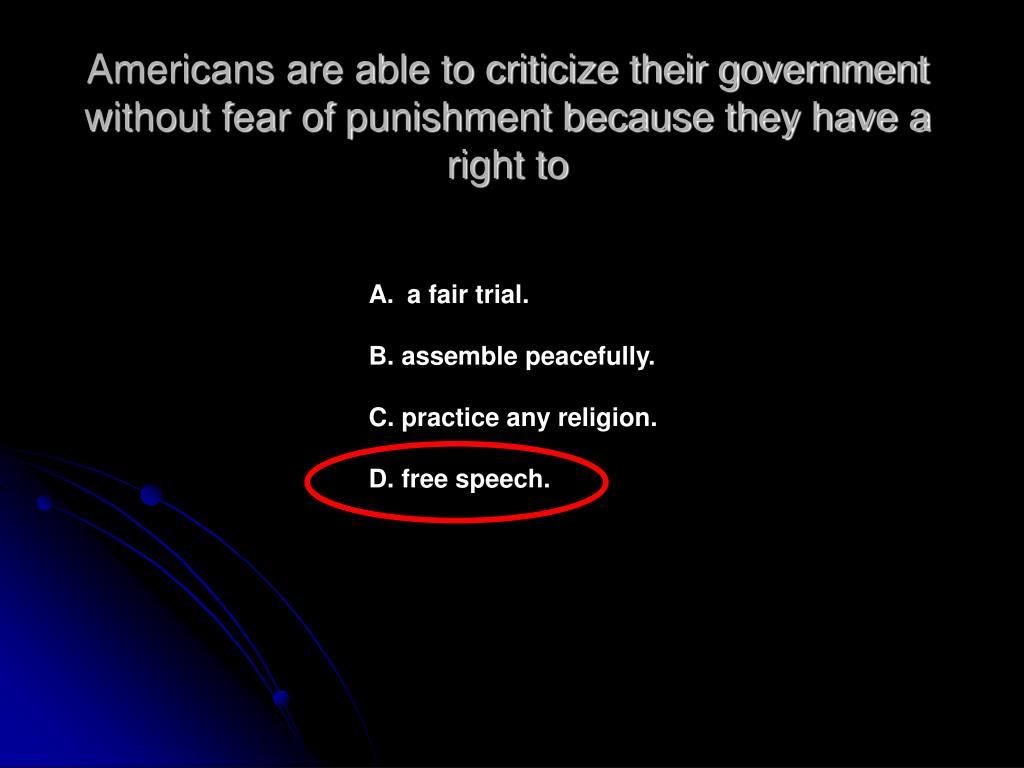 Americans are able to criticize their government without fear of punishment because they have a right to