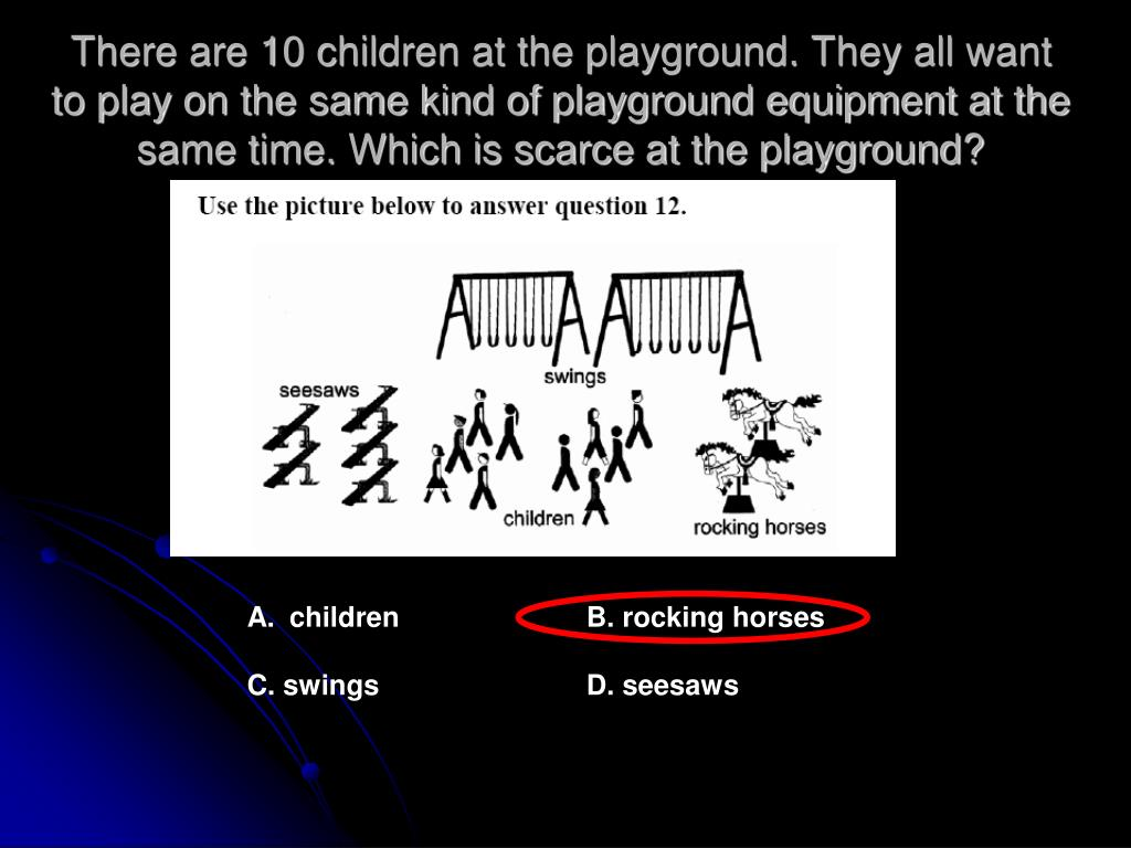 There are 10 children at the playground. They all want to play on the same kind of playground equipment at the same time. Which is scarce at the playground?
