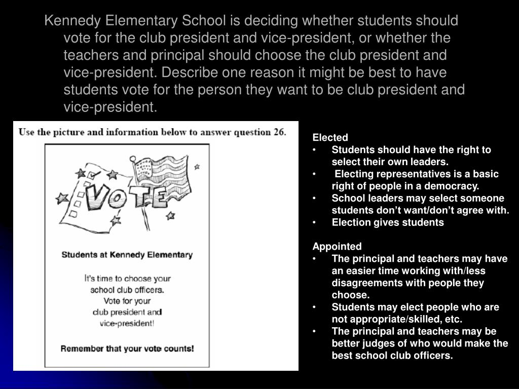 Kennedy Elementary School is deciding whether students should vote for the club president and vice-president, or whether the teachers and principal should choose the club president and vice-president.