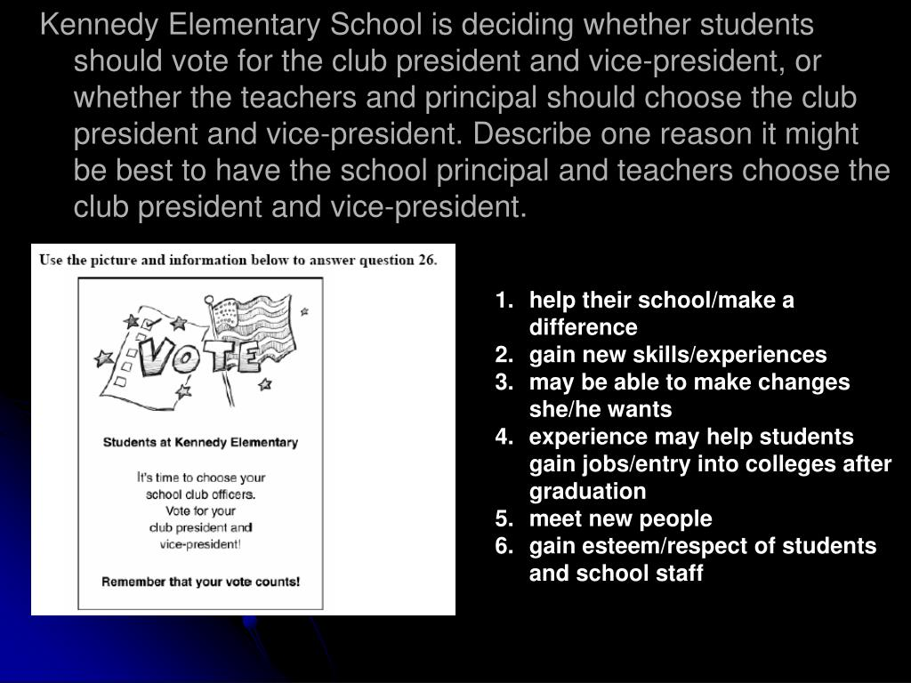 Kennedy Elementary School is deciding whether students should vote for the club president and vice-president, or whether the teachers and principal should choose the club president and vice-president. Describe one reason it might be best to have the school principal and teachers choose the club president and vice-president.