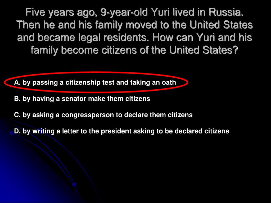 Five years ago, 9-year-old Yuri lived in Russia. Then he and his family moved to the United States and became legal residents. How can Yuri and his family become citizens of the United States?